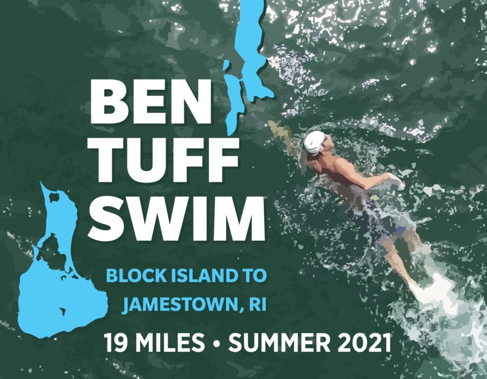 "Ben Tuff Swim logo of Block Island and Jamestown superimposed over an image of Ben swimming in the ocean with the words ""Ben Tuff Swim: Block Island to Jamestown, RI. 19 Miles. Summer 2021""."